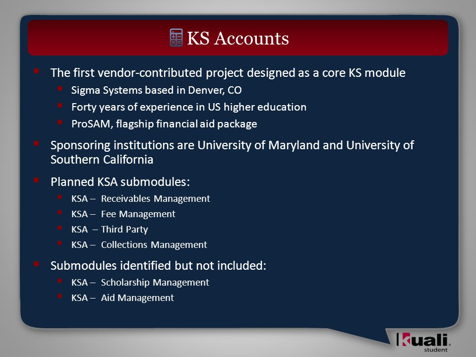  The first vendor-contributed project designed as a core KS module  Sigma Systems based in Denver, CO  Forty years of experience in US higher education  ProSAM, flagship financial aid package  Sponsoring institutions are University of Maryland and University of Southern California  Planned KSA submodules:  KSA – Receivables Management  KSA – Fee Management  KSA –Third Party  KSA – Collections Management  Submodules identified but not included:  KSA – Scholarship Management  KSA – Aid Management KS Accounts