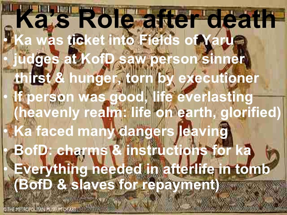 Ka's Role after death Ka was ticket into Fields of Yaru judges at KofD saw person sinner thirst & hunger, torn by executioner If person was good, life everlasting (heavenly realm: life on earth, glorified) Ka faced many dangers leaving BofD: charms & instructions for ka Everything needed in afterlife in tomb (BofD & slaves for repayment)