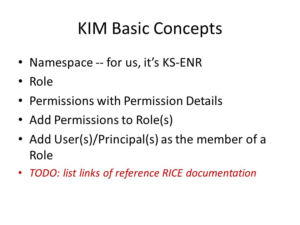 KIM Basic Concepts Namespace -- for us, it's KS-ENR Role Permissions with Permission Details Add Permissions to Role(s) Add User(s)/Principal(s) as the member of a Role TODO: list links of reference RICE documentation