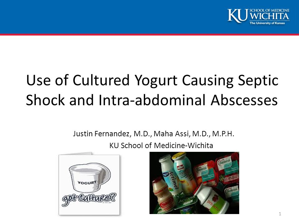 Use of Cultured Yogurt Causing Septic Shock and Intra-abdominal Abscesses Justin Fernandez, M.D., Maha Assi, M.D., M.P.H. KU School of Medicine-Wichit