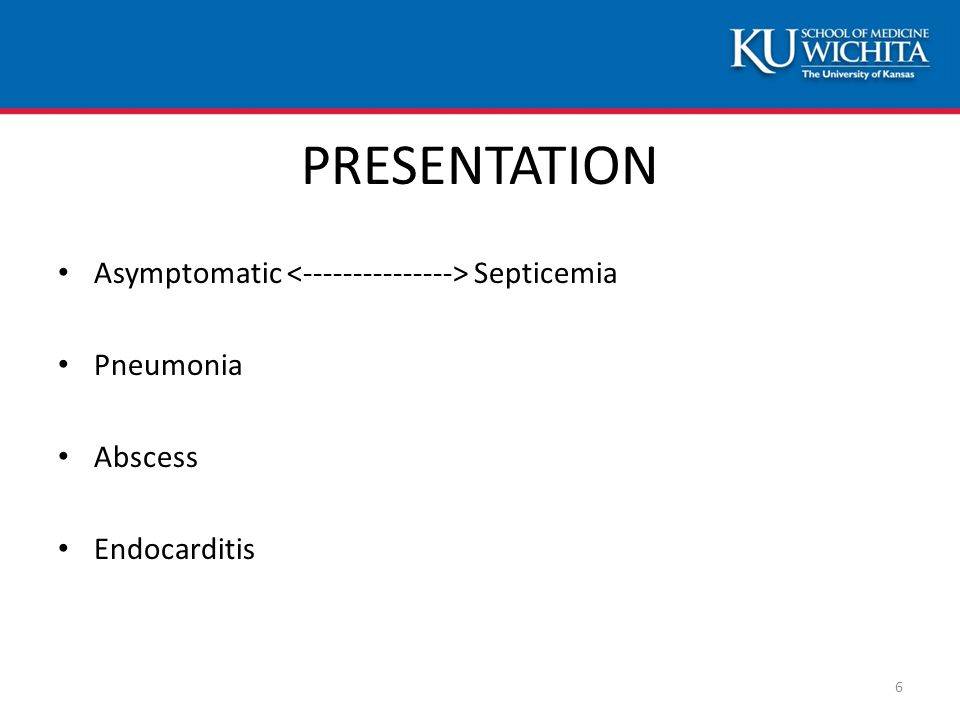 PRESENTATION Asymptomatic Septicemia Pneumonia Abscess Endocarditis 6
