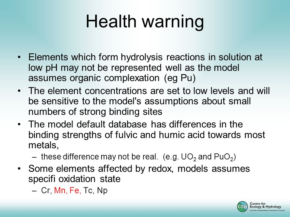 Health warning Elements which form hydrolysis reactions in solution at low pH may not be represented well as the model assumes organic complexation (eg Pu) The element concentrations are set to low levels and will be sensitive to the model s assumptions about small numbers of strong binding sites The model default database has differences in the binding strengths of fulvic and humic acid towards most metals, –these difference may not be real.