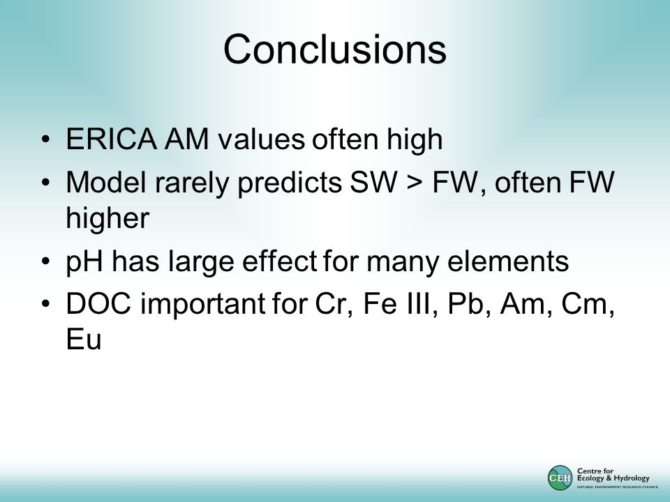 Conclusions ERICA AM values often high Model rarely predicts SW > FW, often FW higher pH has large effect for many elements DOC important for Cr, Fe III, Pb, Am, Cm, Eu