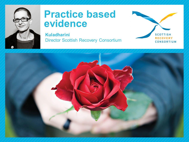 Practice based evidence Kuladharini Director Scottish Recovery Consortium