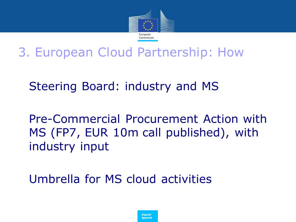 Digital Agenda 3. European Cloud Partnership: How Steering Board: industry and MS  Pre-Commercial Procurement Action with MS (FP7, EUR 10m call publi