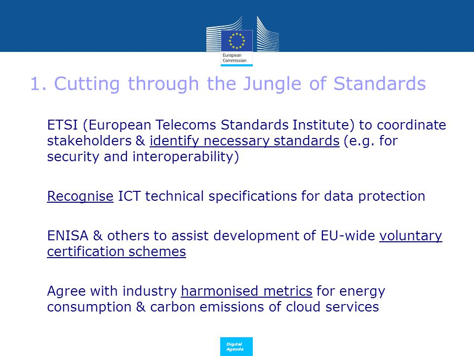 Digital Agenda 1. Cutting through the Jungle of Standards ETSI (European Telecoms Standards Institute) to coordinate stakeholders & identify necessary