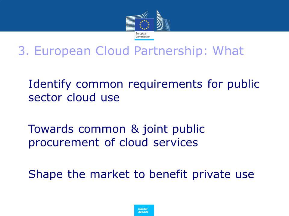 Digital Agenda 3. European Cloud Partnership: What Identify common requirements for public sector cloud use  Towards common & joint public procuremen
