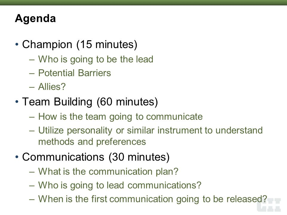 Agenda Champion (15 minutes) –Who is going to be the lead –Potential Barriers –Allies? Team Building (60 minutes) –How is the team going to communicat