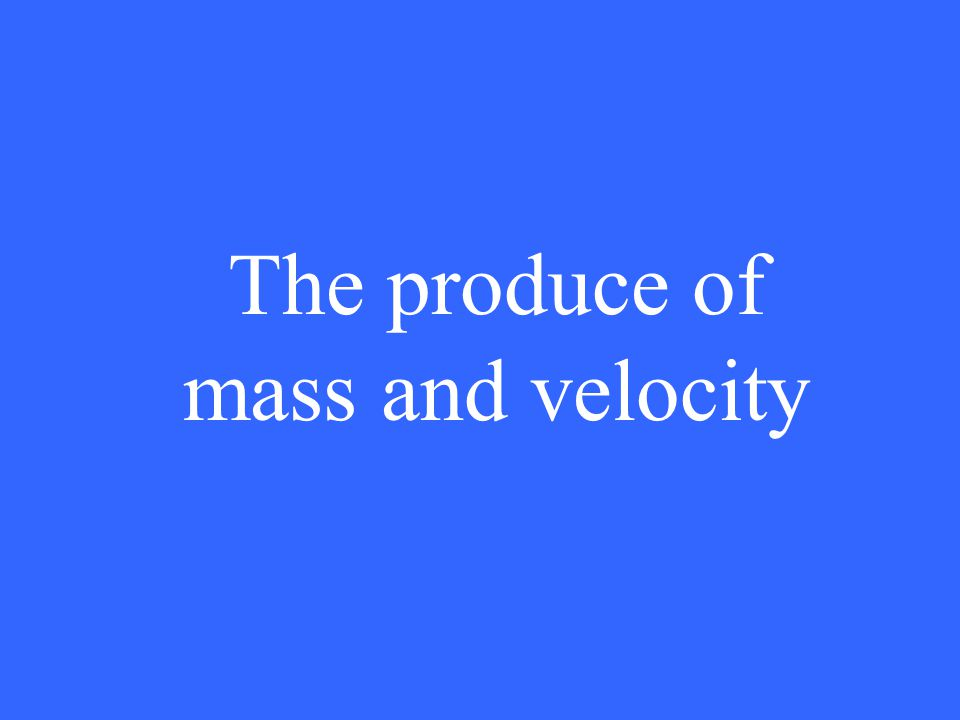 The produce of mass and velocity