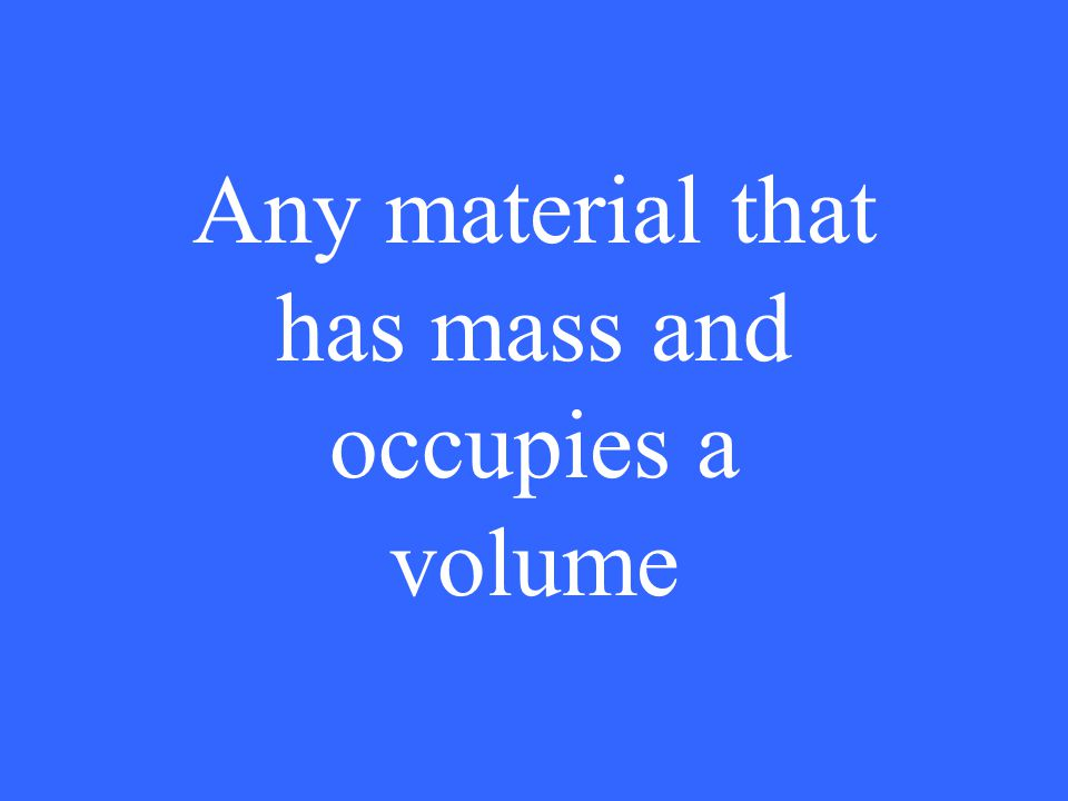 Any material that has mass and occupies a volume