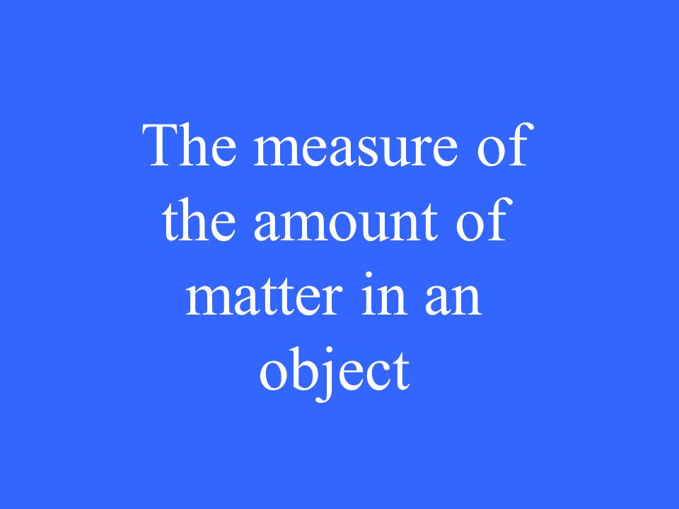 The measure of the amount of matter in an object