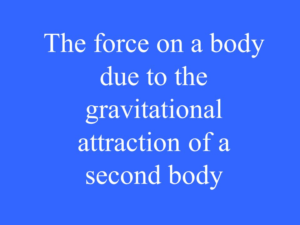 The force on a body due to the gravitational attraction of a second body