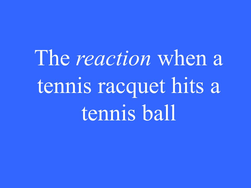 The reaction when a tennis racquet hits a tennis ball