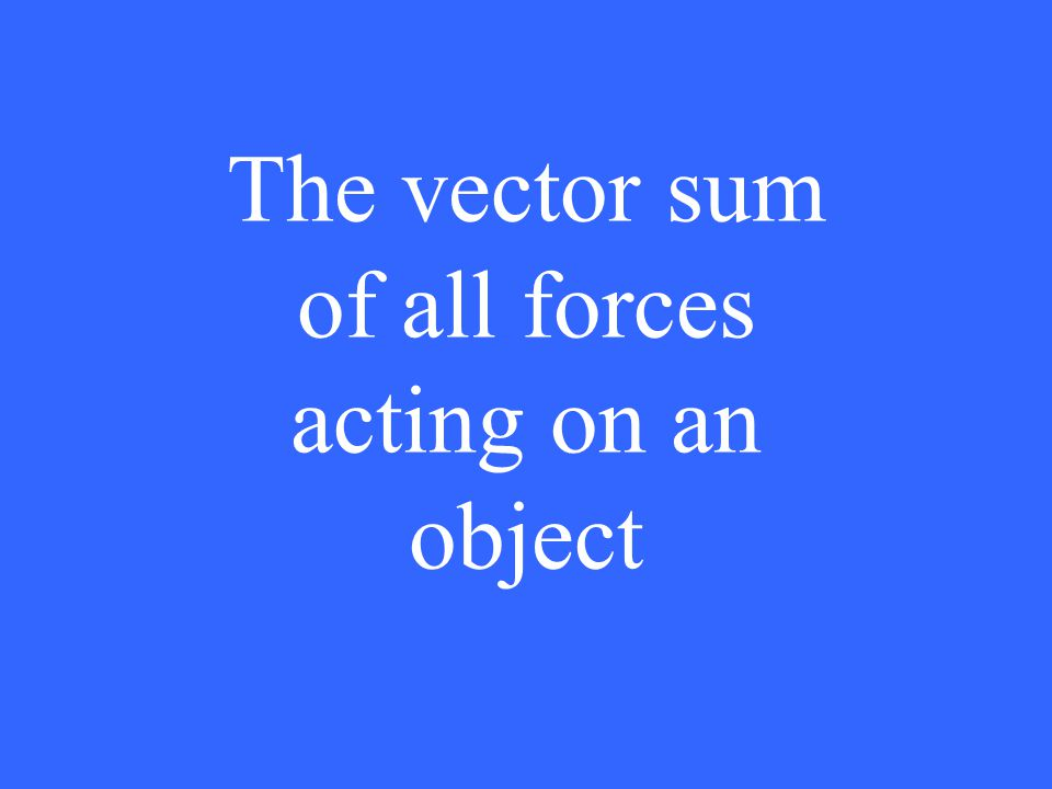 The vector sum of all forces acting on an object