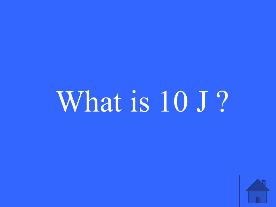 What is 10 J ?