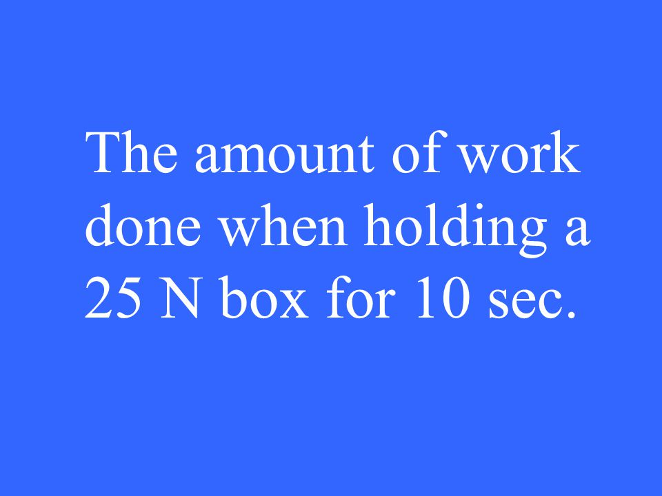 The amount of work done when holding a 25 N box for 10 sec.