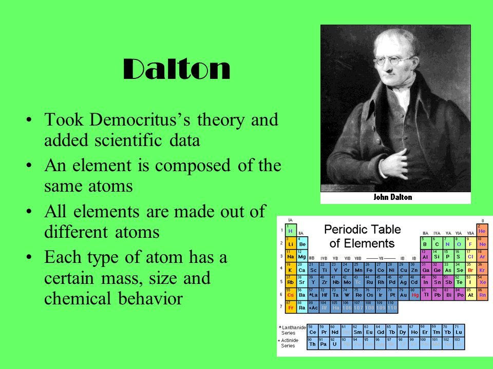 Dalton Took Democritus's theory and added scientific data An element is composed of the same atoms All elements are made out of different atoms Each type of atom has a certain mass, size and chemical behavior