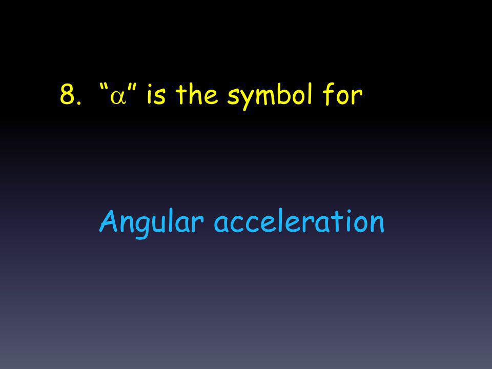9. The symbol (variable) for rotational inertia is I