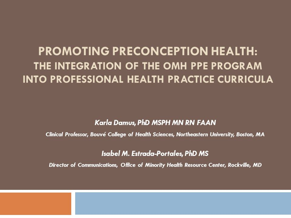 PROMOTING PRECONCEPTION HEALTH: THE INTEGRATION OF THE OMH PPE PROGRAM INTO PROFESSIONAL HEALTH PRACTICE CURRICULA Karla Damus, PhD MSPH MN RN FAAN Clinical Professor, Bouvé College of Health Sciences, Northeastern University, Boston, MA Isabel M.