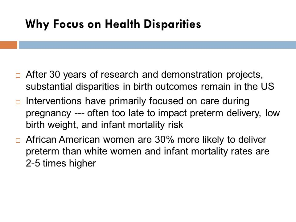 Why Focus on Health Disparities  After 30 years of research and demonstration projects, substantial disparities in birth outcomes remain in the US  Interventions have primarily focused on care during pregnancy --- often too late to impact preterm delivery, low birth weight, and infant mortality risk  African American women are 30% more likely to deliver preterm than white women and infant mortality rates are 2-5 times higher