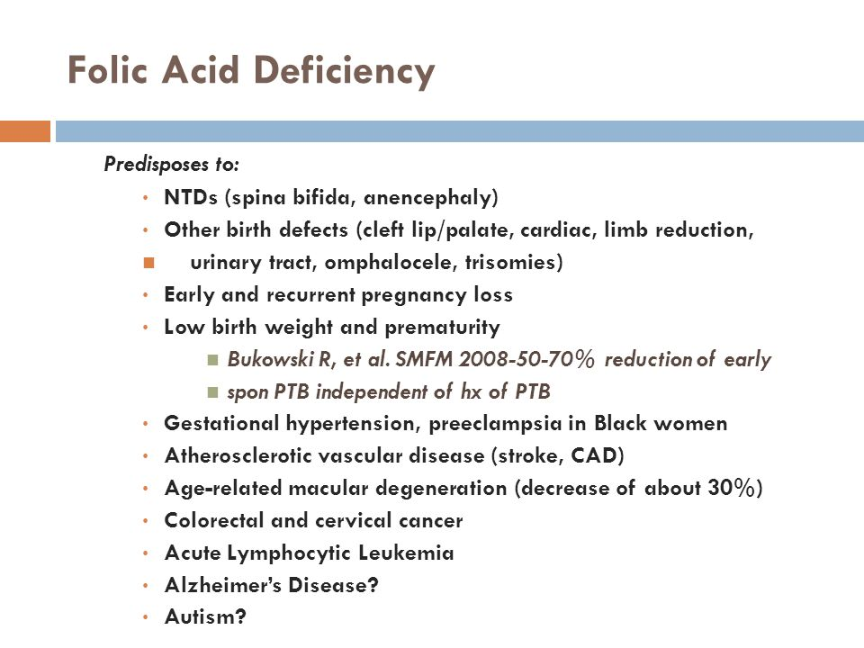 Folic Acid Deficiency  Predisposes to: NTDs (spina bifida, anencephaly) Other birth defects (cleft lip/palate, cardiac, limb reduction, urinary tract, omphalocele, trisomies) Early and recurrent pregnancy loss Low birth weight and prematurity Bukowski R, et al.