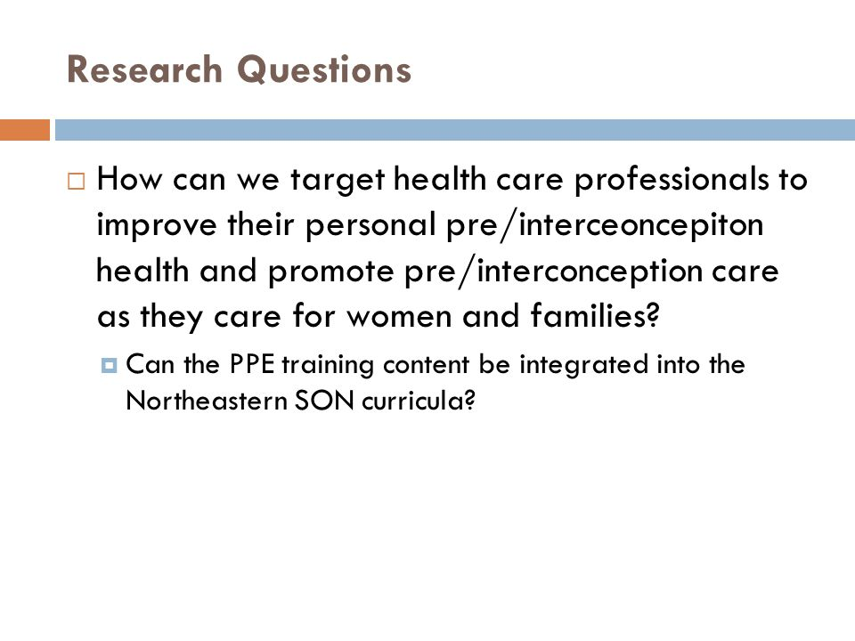 Research Questions  How can we target health care professionals to improve their personal pre/interceoncepiton health and promote pre/interconception care as they care for women and families.