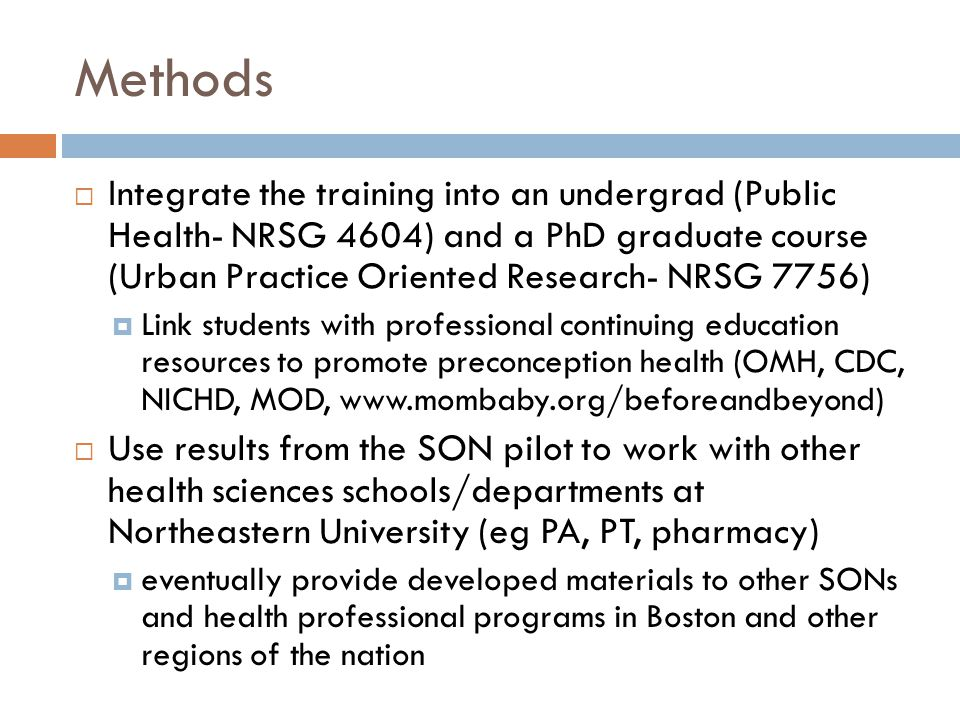 Methods  Integrate the training into an undergrad (Public Health- NRSG 4604) and a PhD graduate course (Urban Practice Oriented Research- NRSG 7756)  Link students with professional continuing education resources to promote preconception health (OMH, CDC, NICHD, MOD, www.mombaby.org/beforeandbeyond)  Use results from the SON pilot to work with other health sciences schools/departments at Northeastern University (eg PA, PT, pharmacy)  eventually provide developed materials to other SONs and health professional programs in Boston and other regions of the nation