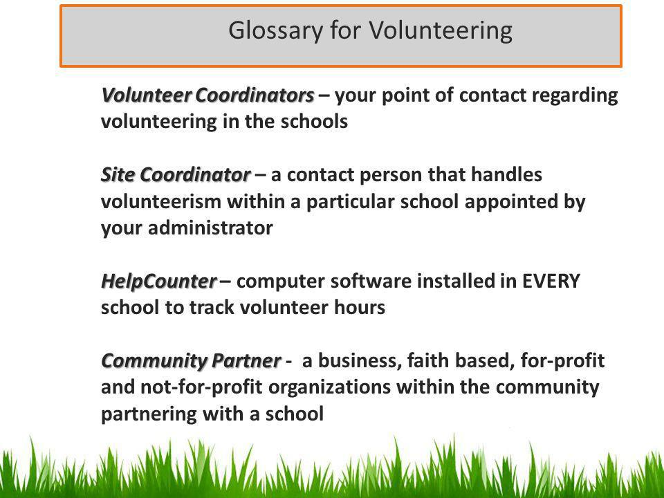 Glossary for Volunteering Volunteer Coordinators Volunteer Coordinators – your point of contact regarding volunteering in the schools Site Coordinator Site Coordinator – a contact person that handles volunteerism within a particular school appointed by your administrator HelpCounter HelpCounter – computer software installed in EVERY school to track volunteer hours Community Partner Community Partner - a business, faith based, for-profit and not-for-profit organizations within the community partnering with a school