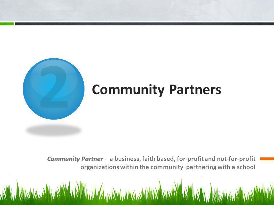 2 Community Partners Community Partner Community Partner - a business, faith based, for-profit and not-for-profit organizations within the community partnering with a school