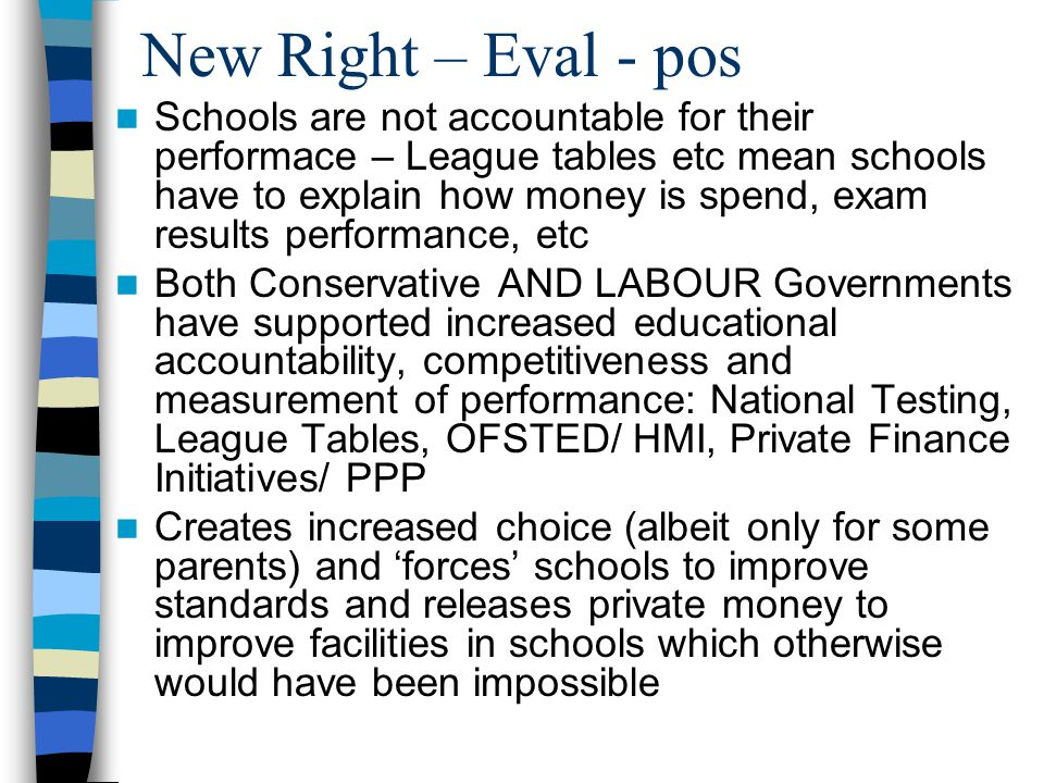New Right – Eval - pos Schools are not accountable for their performace – League tables etc mean schools have to explain how money is spend, exam results performance, etc Both Conservative AND LABOUR Governments have supported increased educational accountability, competitiveness and measurement of performance: National Testing, League Tables, OFSTED/ HMI, Private Finance Initiatives/ PPP Creates increased choice (albeit only for some parents) and 'forces' schools to improve standards and releases private money to improve facilities in schools which otherwise would have been impossible