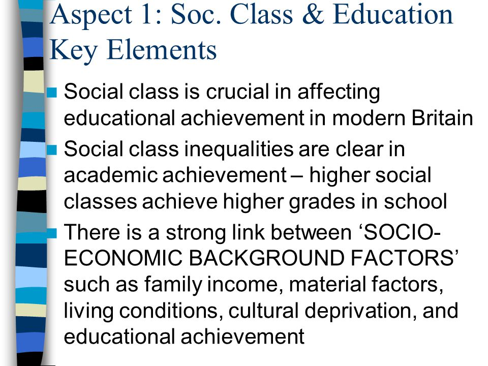 Aspect 1: Soc. Class & Education Key Elements Social class is crucial in affecting educational achievement in modern Britain Social class inequalities