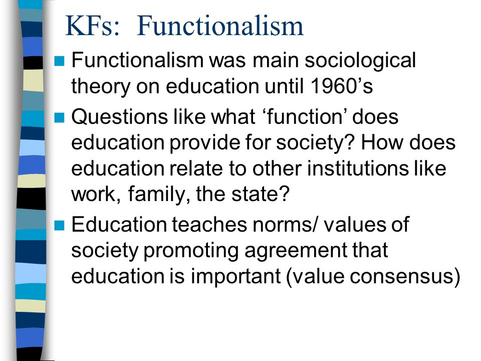 KFs: Functionalism Functionalism was main sociological theory on education until 1960's Questions like what 'function' does education provide for society.