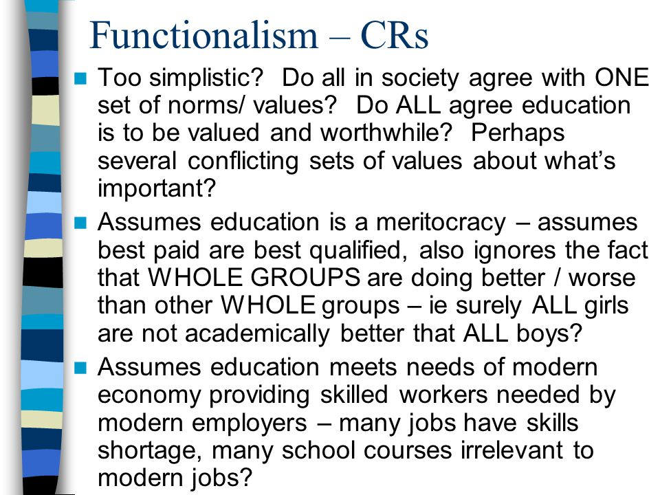 Functionalism – CRs Too simplistic.Do all in society agree with ONE set of norms/ values.