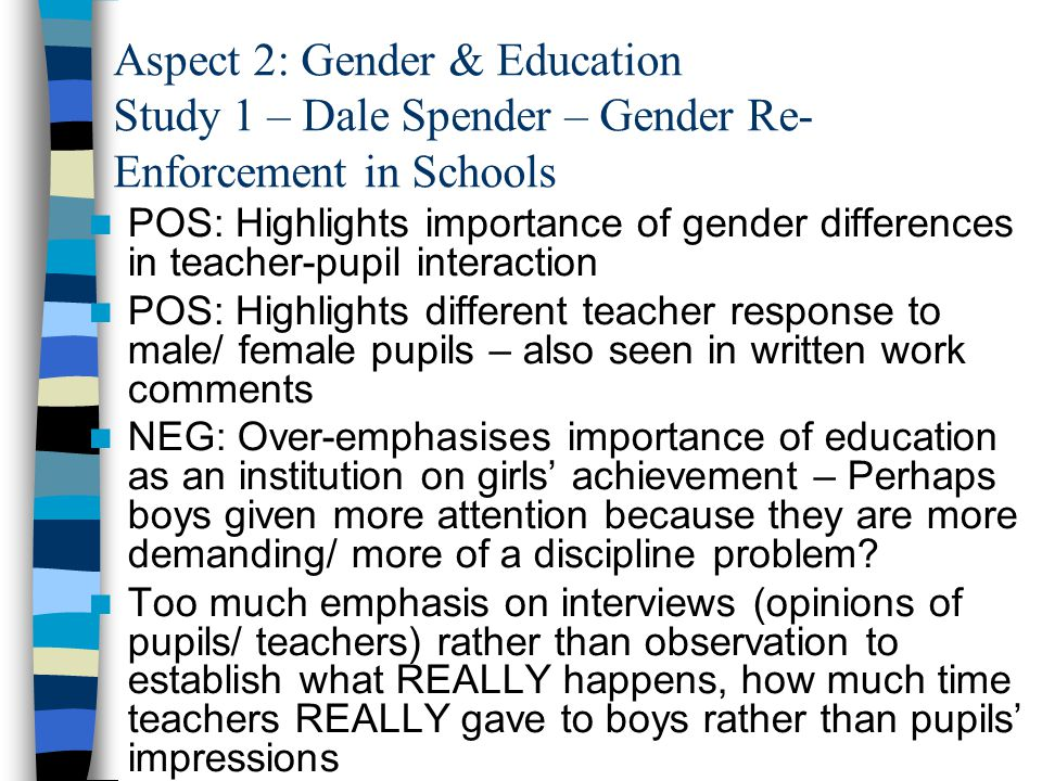 Aspect 2: Gender & Education Study 1 – Dale Spender – Gender Re- Enforcement in Schools POS: Highlights importance of gender differences in teacher-pupil interaction POS: Highlights different teacher response to male/ female pupils – also seen in written work comments NEG: Over-emphasises importance of education as an institution on girls' achievement – Perhaps boys given more attention because they are more demanding/ more of a discipline problem.