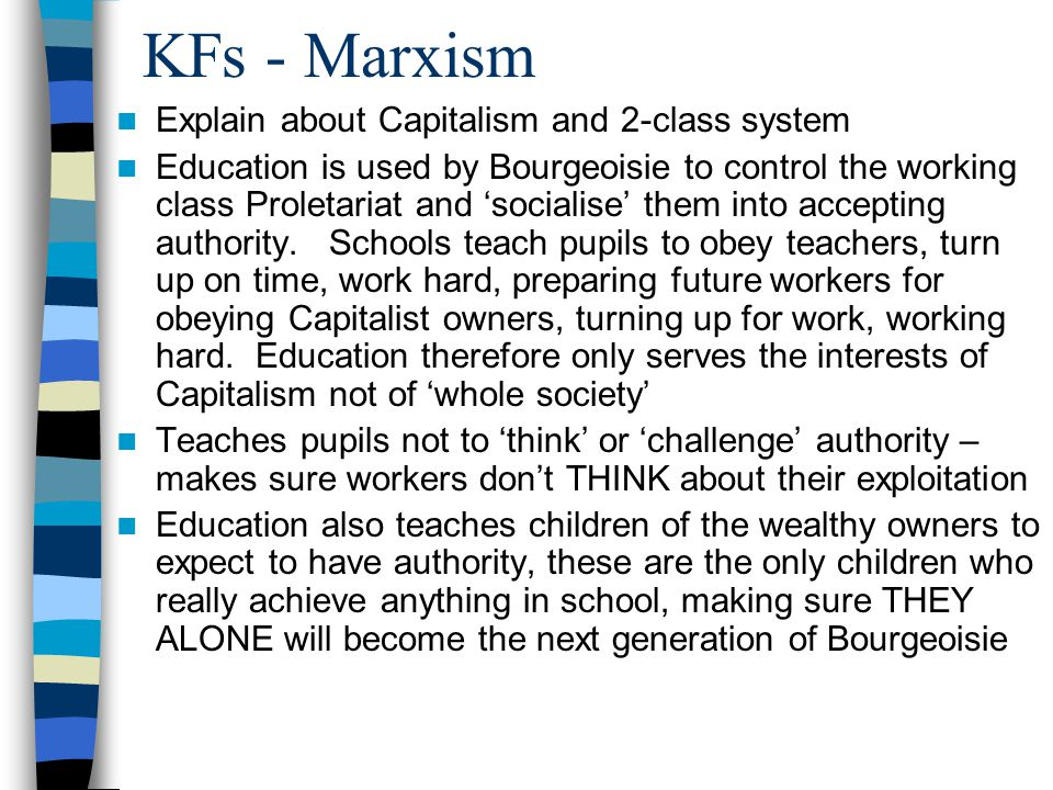 KFs - Marxism Explain about Capitalism and 2-class system Education is used by Bourgeoisie to control the working class Proletariat and 'socialise' them into accepting authority.