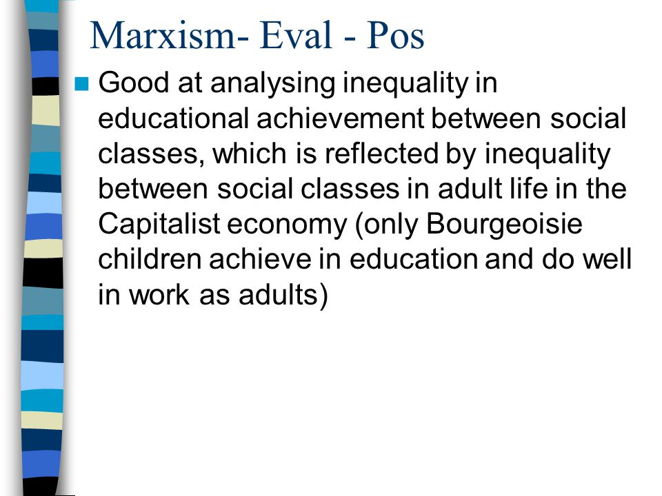 Marxism- Eval - Pos Good at analysing inequality in educational achievement between social classes, which is reflected by inequality between social classes in adult life in the Capitalist economy (only Bourgeoisie children achieve in education and do well in work as adults)