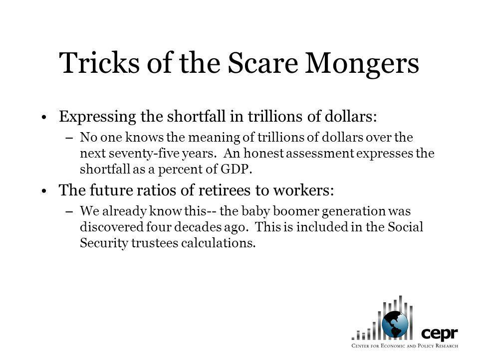 Tricks of the Scare Mongers Expressing the shortfall in trillions of dollars: –No one knows the meaning of trillions of dollars over the next seventy-five years.