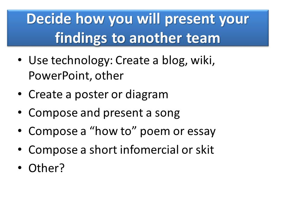 "Use technology: Create a blog, wiki, PowerPoint, other Create a poster or diagram Compose and present a song Compose a ""how to"" poem or essay Compose"