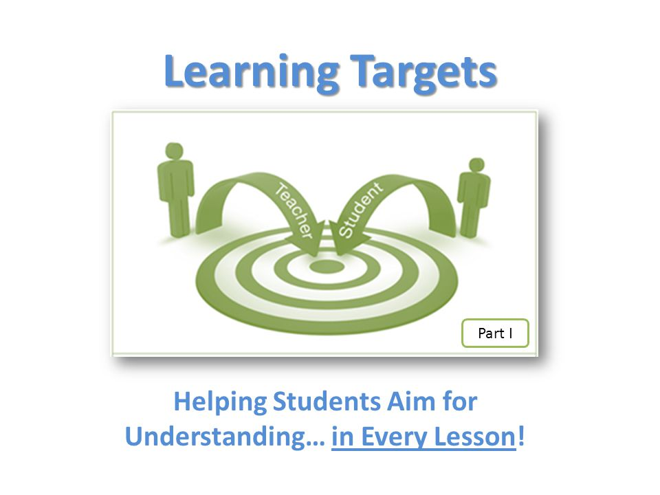 Learning Targets Helping Students Aim for Understanding… in Every Lesson! Part I