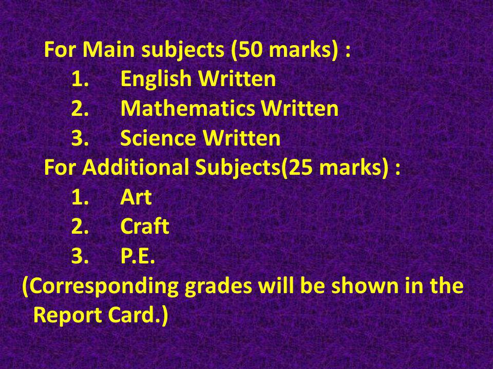 For Main subjects (50 marks) : 1.English Written 2.Mathematics Written 3.Science Written For Additional Subjects(25 marks) : 1.Art 2.Craft 3.P.E.