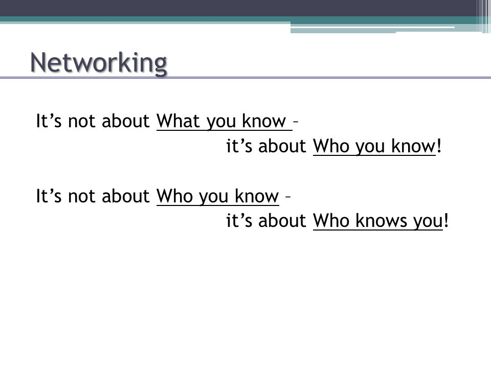 Networking It's not about What you know – it's about Who you know! It's not about Who you know – it's about Who knows you!