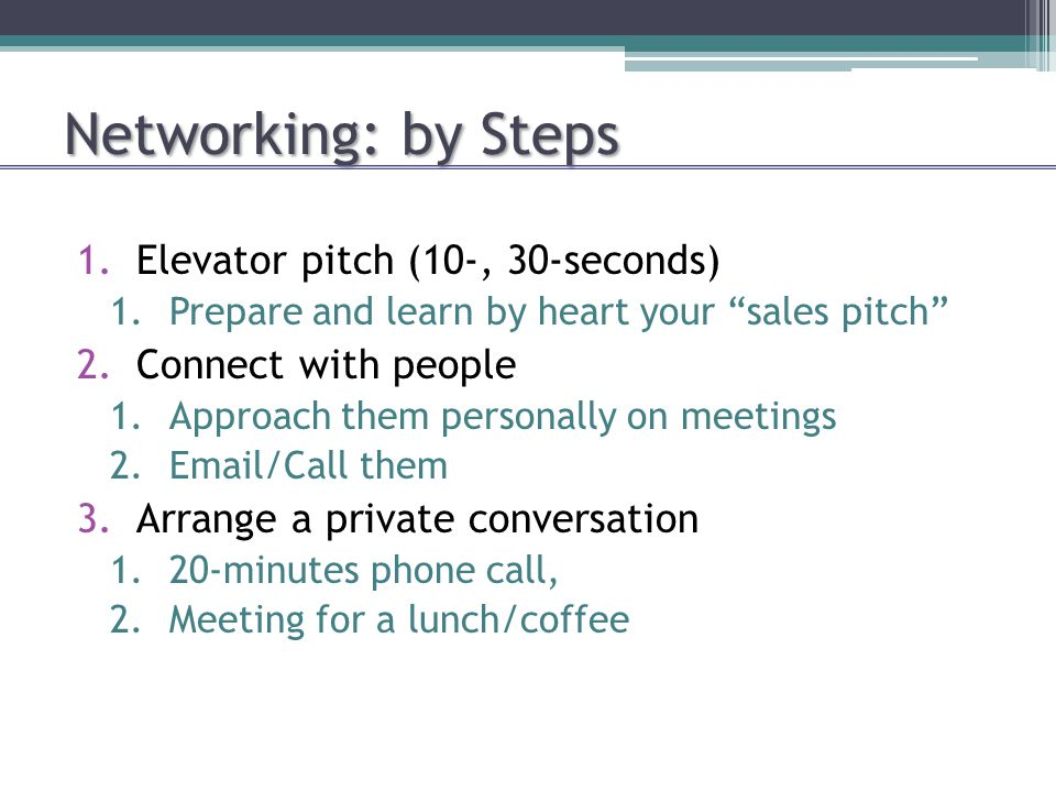 Networking: by Steps 1.Elevator pitch (10-, 30-seconds) 1.Prepare and learn by heart your sales pitch 2.Connect with people 1.Approach them personally on meetings 2.Email/Call them 3.Arrange a private conversation 1.20-minutes phone call, 2.Meeting for a lunch/coffee