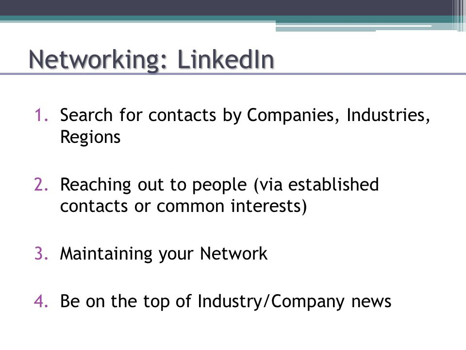 Networking: LinkedIn 1.Search for contacts by Companies, Industries, Regions 2.Reaching out to people (via established contacts or common interests) 3.Maintaining your Network 4.Be on the top of Industry/Company news