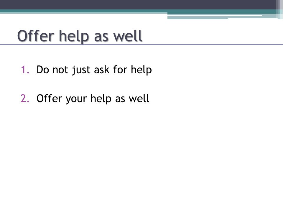 Offer help as well 1.Do not just ask for help 2.Offer your help as well