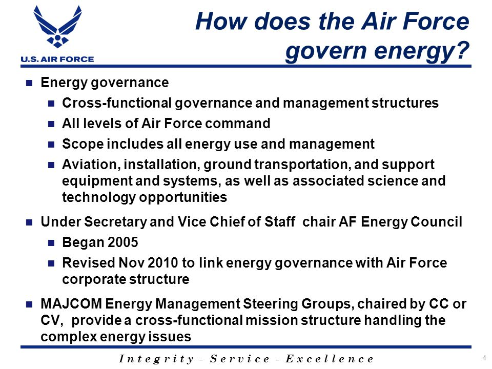 I n t e g r i t y - S e r v i c e - E x c e l l e n c e How does the Air Force govern energy? Energy governance Cross-functional governance and manage