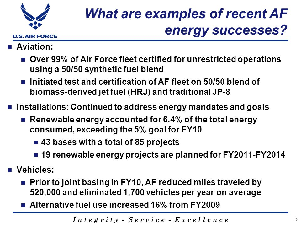 I n t e g r i t y - S e r v i c e - E x c e l l e n c e What are examples of recent AF energy successes? Aviation: Over 99% of Air Force fleet certifi