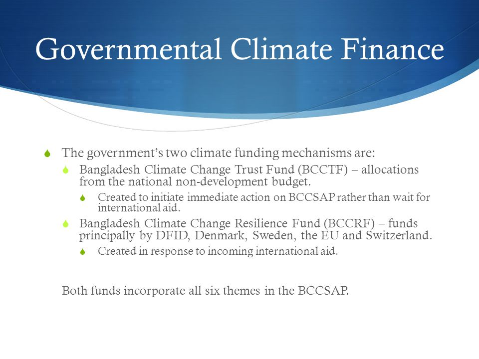 Governmental Climate Finance  The government's two climate funding mechanisms are:  Bangladesh Climate Change Trust Fund (BCCTF) – allocations from