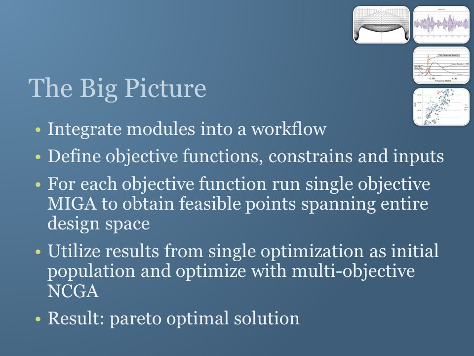The Big Picture Integrate modules into a workflow Define objective functions, constrains and inputs For each objective function run single objective MIGA to obtain feasible points spanning entire design space Utilize results from single optimization as initial population and optimize with multi-objective NCGA Result: pareto optimal solution