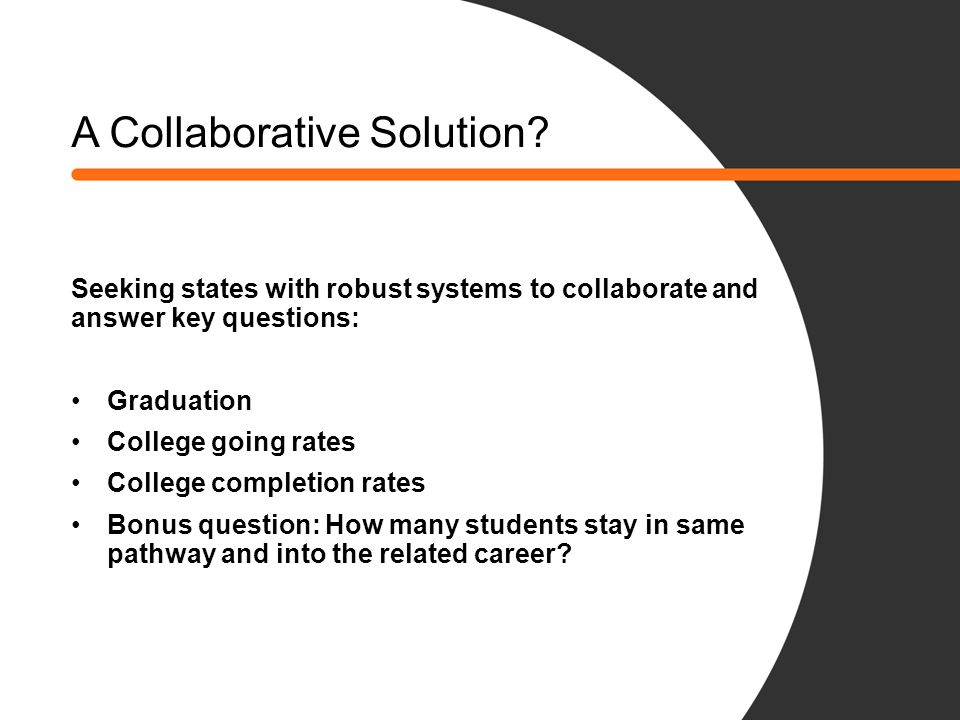 A Collaborative Solution? Seeking states with robust systems to collaborate and answer key questions: Graduation College going rates College completio