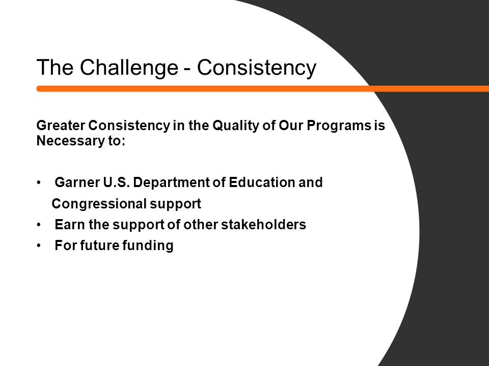 The Challenge - Consistency Greater Consistency in the Quality of Our Programs is Necessary to: Garner U.S. Department of Education and Congressional